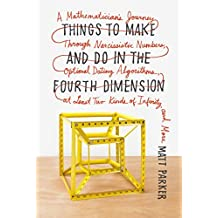Things to Make and Do in the Fourth Dimension: A Mathematician's Journey Through Narcissistic Numbers, Optimal Dating Algorithms, at Least Two Kinds of Infinity, and More by Matt Parker (2015-11-24)