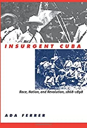 Insurgent Cuba: Race, Nation, and Revolution, 1868-1898: Race, Nation and Revolution, 1868-98