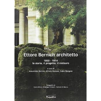 Ettore Bernich Architetto. 1850-1914: La Storia, Il Progetto, Il Restauro
