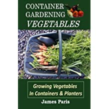 Container Gardening - Vegetables: Growing Vegetables In Containers And Planters: Volume 2 (Gardening Techniques) by James Paris (2016-01-30)
