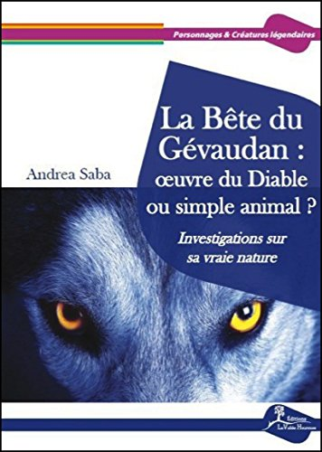 La Bête du Gévaudan : oeuvre du Diable ou simple animal ? : Investigations sur sa vraie nature par Andrea Saba