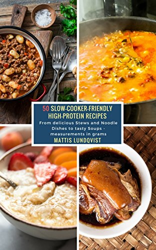 50 Slow-Cooker-Friendly High-Protein Recipes: From delicious Stews and Noodle Dishes to tasty Soups - measurements in grams