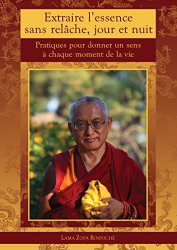 Extraire l'essence sans relâche, jour et nuit: Pratiques pour donner un sens à chaque moment de sa vie par Lama Zopa Rinpoché