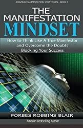 The Manifestation Mindset: How to Think Like A True Manifestor and Overcome the Doubts Blocking Your Success (Amazing Manifestation Strategies) (Volume 3) by Forbes Robbins Blair (2015-12-23)