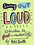 Living Out Loud: Activities to Fuel a Creative Life: An Activity Book to Fuel a Creative Life