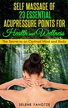 Self Massage of 23 Essential Acupressure Points for Health and Wellness  – The Secret to an Optimal Mind and Body (English Edition) par [Yangtze, Selene]