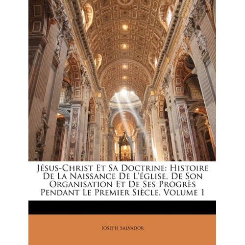 Jesus-Christ Et Sa Doctrine: Histoire de La Naissance de L'Eglise, de Son Organisation Et de Ses Progres Pendant Le Premier Siecle, Volume 1