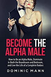 Become the Alpha Male: How to Be an Alpha Male, Dominate in Both the Boardroom and Bedroom, and Live the Life of a Complete Badass