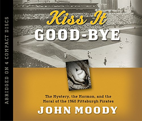 Kiss It Good-Bye: The Mystery, the Mormon, and the Moral of the 1960 Pittsburgh Pirates por John Moody