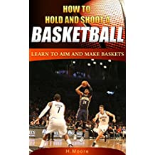 How to Hold and Shoot a Basketball: Learn to Aim and Make Baskets (English Edition)