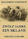 Zwölf Jahre Ein Sklave: 12 Years a Slave (Gesamtausgabe) von Solomon Northup