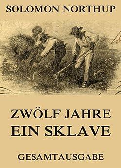 Zwölf Jahre Ein Sklave: 12 Years a Slave (Gesamtausgabe) (German Edition) by [Northup, Solomon]