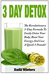 3 Day Detox : The Revolutionary 3-Day Formula To Easily Detox Your Body, Boost Your Energy, And Lose a Quick 5 Pounds! by Dana Winters (2014-02-20)