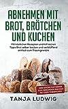 Abnehmen mit Brot, Brötchen und Kuchen: Der große Ratgeber zum gesunden Backen...