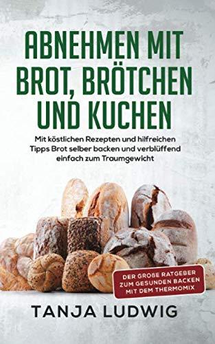 Abnehmen mit Brot, Brötchen und Kuchen: Der große Ratgeber zum gesunden Backen mit dem Thermomix. Mit köstlichen Rezepten & hilfreichen Tipps Brot selber backen & verblüffend einfach zum Traumgewicht