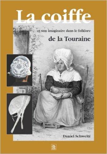 La coiffe et son imaginaire dans le folklore de la Touraine de Daniel Schweitz ( 1 juillet 2005 )