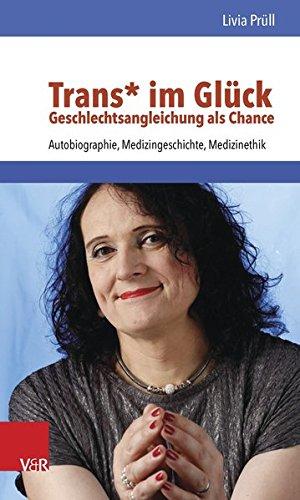 Trans* im Glück - Geschlechtsangleichung als Chance: Autobiographie, Medizingeschichte, Medizinethik