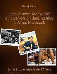 Les symboles, la sexualité et la perversion dans les films d'Alfred Hitchcock.  Partie 2 : Une analyse de 17 films par David Miller