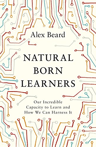 Natural Born Learners: Our Incredible Capacity to Learn and How We Can Harness It (English Edition) por Alex Beard