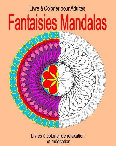 Livre a Colorier pour Adultes :  Fantaisies Mandalas: Livres à colorier de relaxation et méditation par Francois Bissonnette