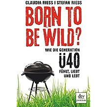 Born to be wild: Wie die Generation Ü40 fühlt, liebt und lebt