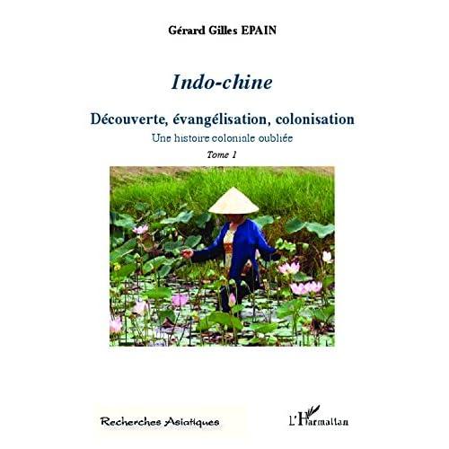 Indo-Chine (Tome 1): Découverte, évangélisation, colonisation - Une histoire coloniale oubliée (Recherches asiatiques)