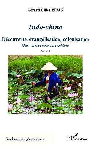 Indo-Chine (Tome 1): Découverte, évangélisation, colonisation - Une histoire coloniale oubliée pdf, epub
