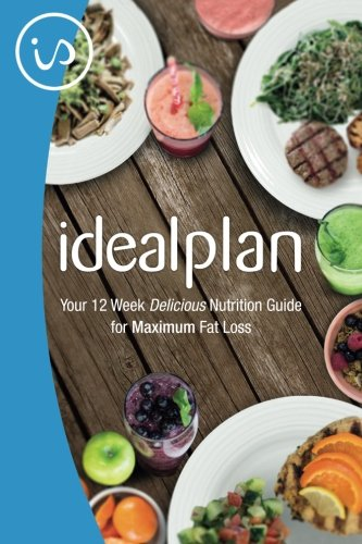 IdealPlan: Your 12 Week Delicious Nutrition Guide for Maximum Fat Loss