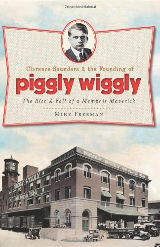 clarence-saunders-the-founding-of-piggly-wiggly-the-rise-fall-of-a-memphis-maverick