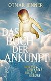 Das Buch der Ankunft: Der Weg der Seele bis zur Geburt