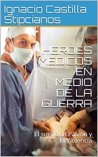 HEROES MEDICOS EN MEDIO DE LA GUERRA: El sueño, la Pasión y la Violencia por Ignacio Castilla Stipcianos