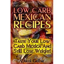 Low Carb Mexican Recipes: Taste Your Low Carb Mexica And Still Lose Weight!: (low carbohydrate, high protein, low carbohydrate foods, low carb, low carb cookbook, low carb recipes)