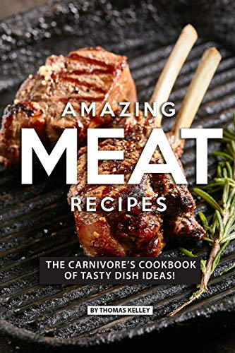 AMAZING MEAT RECIPES: The Carnivore's Cookbook of Tasty Dish Ideas! Gourmet-loaf Pan