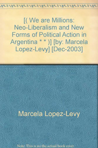 [( We are Millions: Neo-Liberalism and New Forms of Political Action in Argentina * * )] [by: Marcela Lopez-Levy] [Dec-2003]