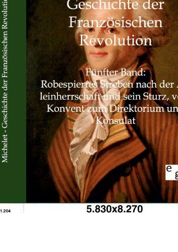 Geschichte der Französischen Revolution: Band 5: Robespierres Streben nach der Alleinherrschaft und sein Sturz, vom Konvent zum Direktorium und Konsulat (Geschichte Französischen Revolution Der)