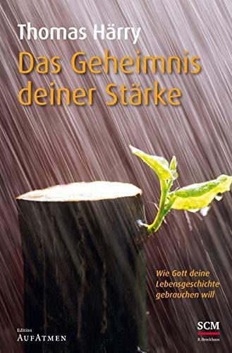 Das Geheimnis deiner Stärke: Wie Gott deine Lebensgeschichte gebrauchen will (Edition Aufatmen)