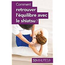 Comment retrouver l'équilibre avec le shiatsu ? (French Edition)