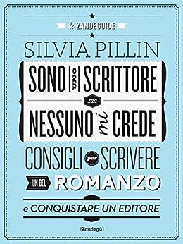 Sono uno scrittore ma nessuno mi crede: Consigli per scrivere un bel romanzo e conquistare un editore: 3 (Glialtri) di [Pillin, Silvia]
