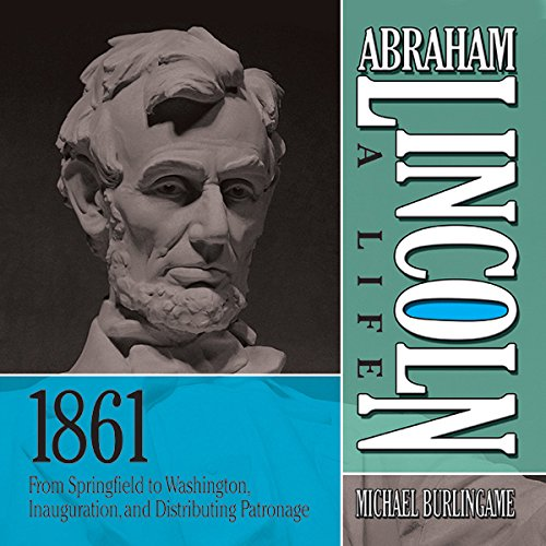 Abraham Lincoln: A Life, 1861: From Springfield to Washington, Inauguration, and Distributing Patronage