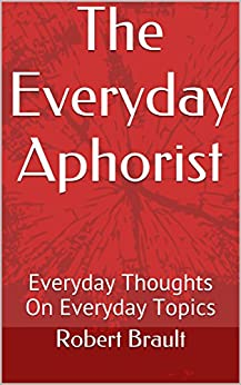The Everyday Aphorist: Everyday Thoughts On Everyday Topics (English Edition) di [Brault, Robert]
