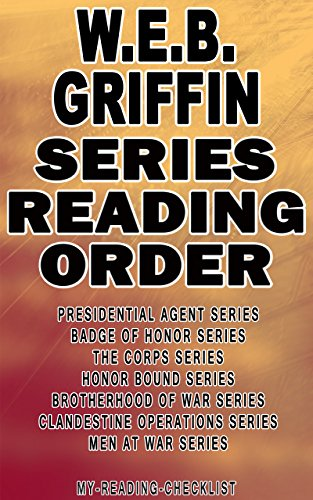 W.E.B. GRIFFIN: SERIES READING ORDER: MY READING CHECKLIST: PRESIDENTIAL AGENT SERIES, BADGE OF HONOR SERIES, THE CORPS SERIES, HONOR BOUND SERIES, BROTHERHOOD ... SERIES, MEN AT WAR SERIES (English Edition) (Corps Web Griffin)