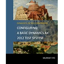 Configuring A Base Dynamics AX 2012 Test System (Dynamics AX 2012 Barebones Configuration Guides) (English Edition)