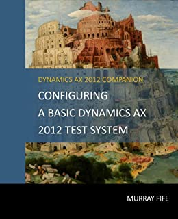 Configuring A Base Dynamics AX 2012 Test System (Dynamics AX 2012 Barebones Configuration Guides) (English Edition) par [Fife, Murray]