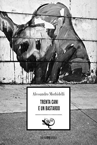 Risultati immagini per TRENTA CANI E UN BASTARDO di Alessandro Morbidelli