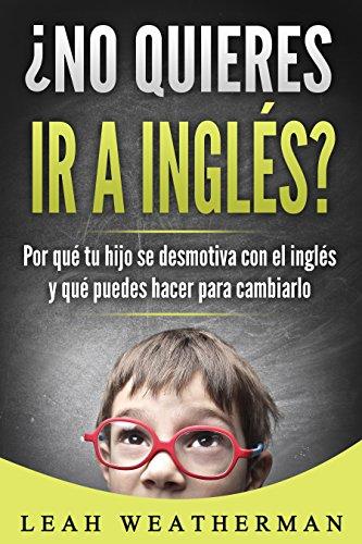 Descargar Libro ¿No quieres ir a inglés?: Por qué tu hijo se desmotiva con el inglés y qué puedes hacer para cambiarlo de Leah Weatherman