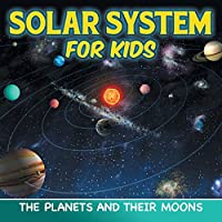 Solar System for Kids: The Planets and Their Moons