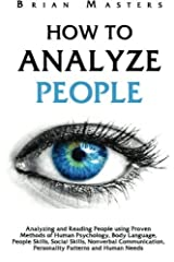 How to Analyze People: Analyzing and Reading People using Proven Methods of Human Psychology, Body Language, People Skills, Social Skills, Nonverbal Communication, Personality Patterns and Human Needs by Brian Masters (2016-03-30) Broché