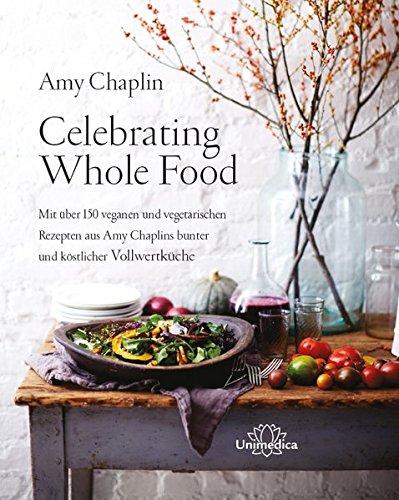 Celebrating Whole Food: Mit über 150 veganen und vegetarischen Rezepten aus Amy Chaplins bunter und köstlicher Vollwertküche