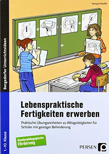 Lebenspraktische Fertigkeiten erwerben: Praktische Übungseinheiten zu Alltagstätigkeiten für Schüler mit geistiger Behinderung (1. bis 10. Klasse)