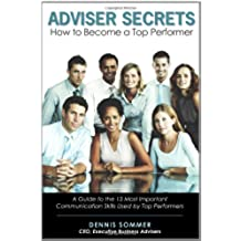 Adviser Secrets How to Become a Top Performer: A Guide to the 13 Most Important Communication Skills Used by Top Performers